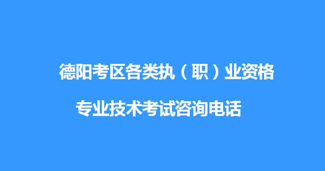 德阳考区各类执(职)业资格、专业技术贝博竞彩app咨询电话